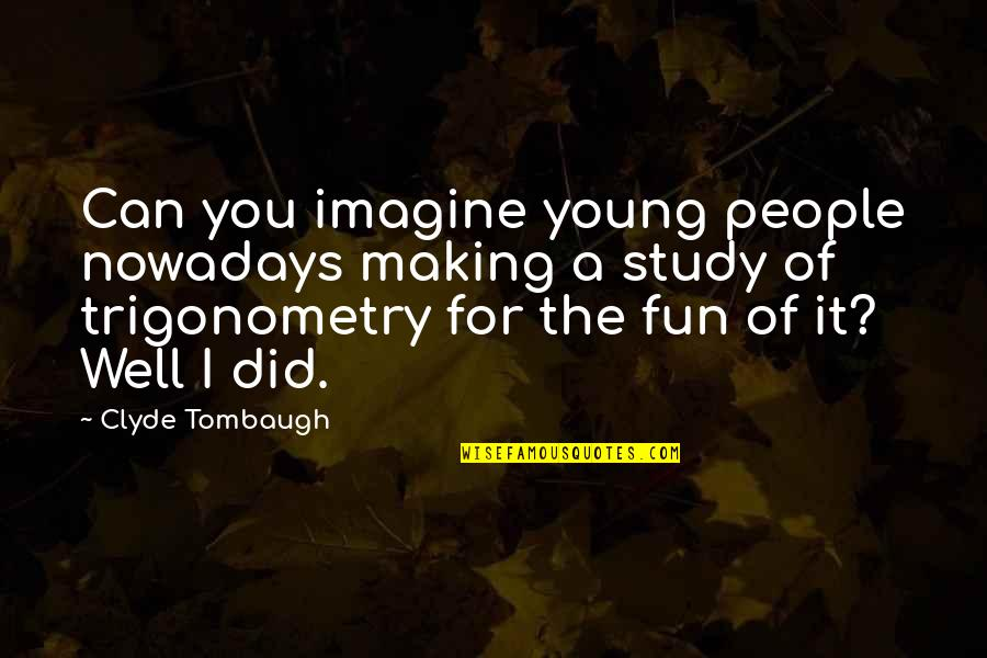You Did It Well Quotes By Clyde Tombaugh: Can you imagine young people nowadays making a