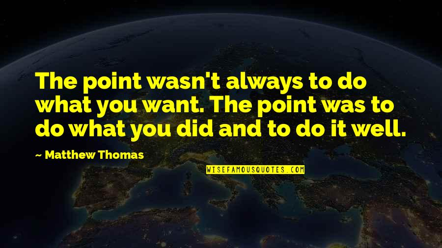 You Did It Well Quotes By Matthew Thomas: The point wasn't always to do what you