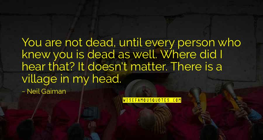 You Did It Well Quotes By Neil Gaiman: You are not dead, until every person who