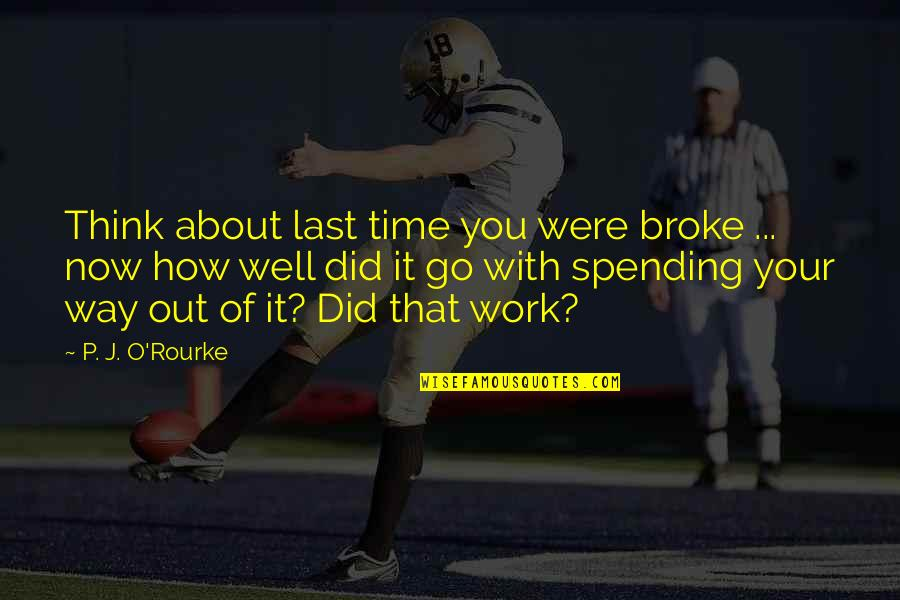You Did It Well Quotes By P. J. O'Rourke: Think about last time you were broke ...