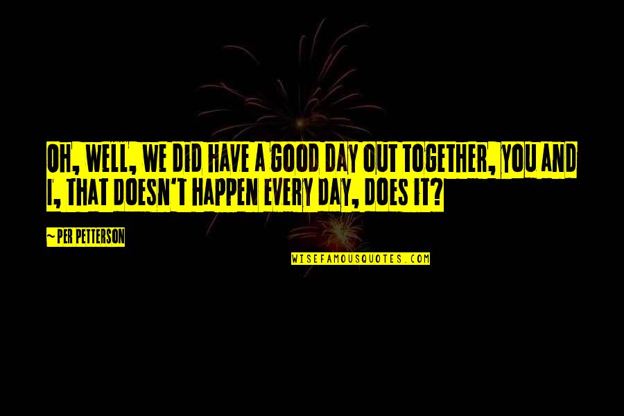 You Did It Well Quotes By Per Petterson: Oh, well, we did have a good day