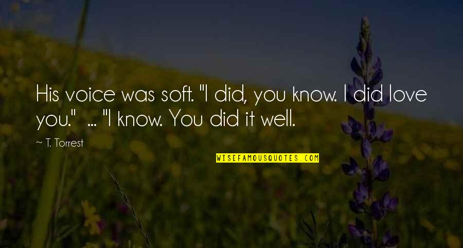 """You Did It Well Quotes By T. Torrest: His voice was soft. """"I did, you know."""