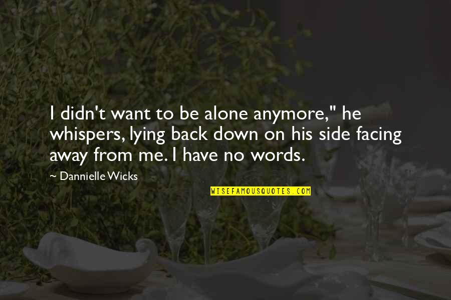 """You Didn't Have My Back Quotes By Dannielle Wicks: I didn't want to be alone anymore,"""" he"""