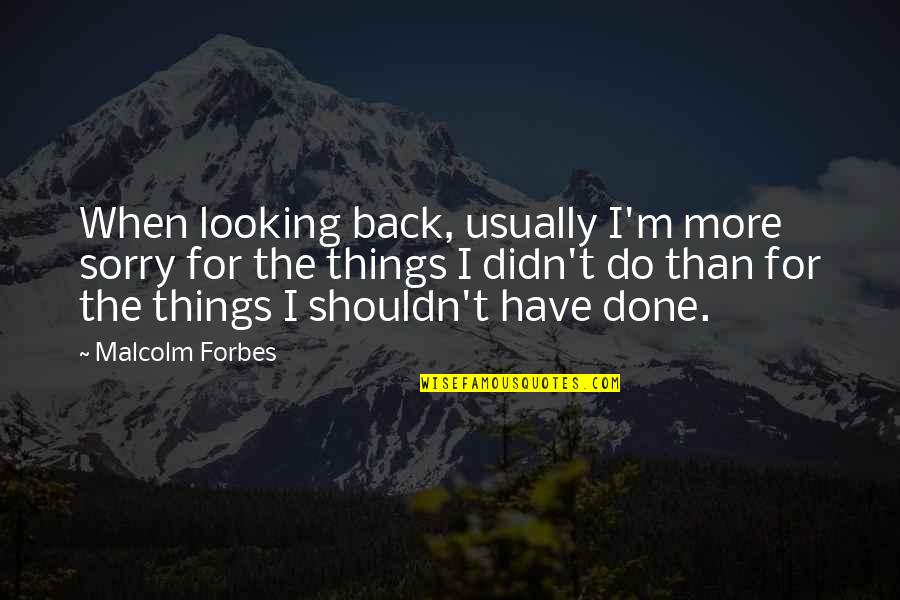 You Didn't Have My Back Quotes By Malcolm Forbes: When looking back, usually I'm more sorry for