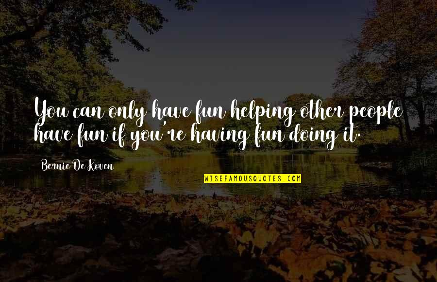 You Doing You Quotes By Bernie De Koven: You can only have fun helping other people