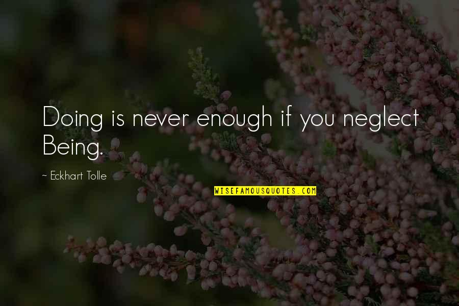 You Doing You Quotes By Eckhart Tolle: Doing is never enough if you neglect Being.
