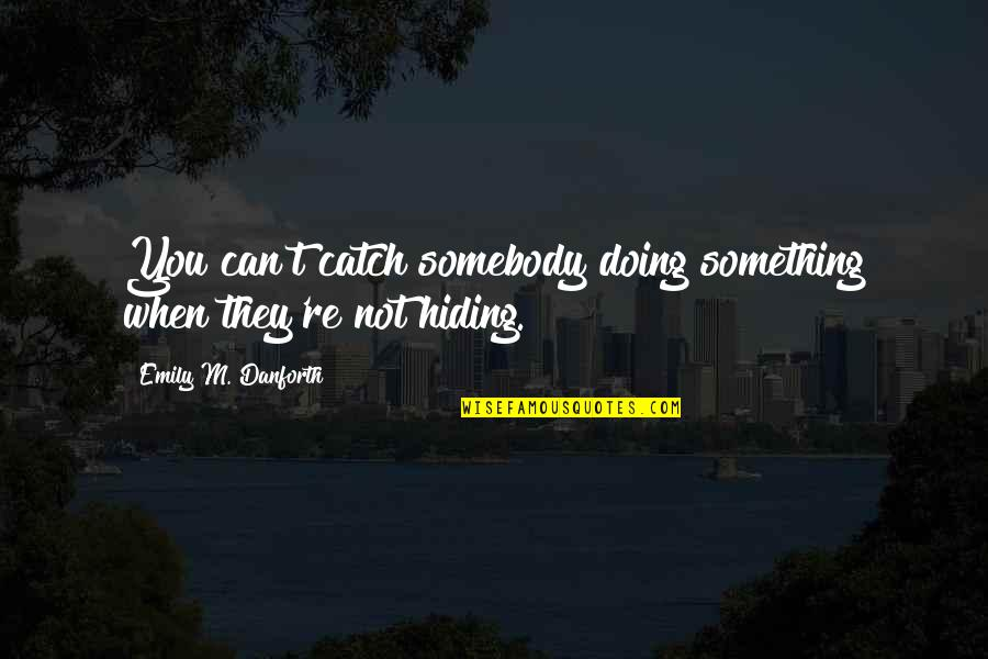 You Doing You Quotes By Emily M. Danforth: You can't catch somebody doing something when they're