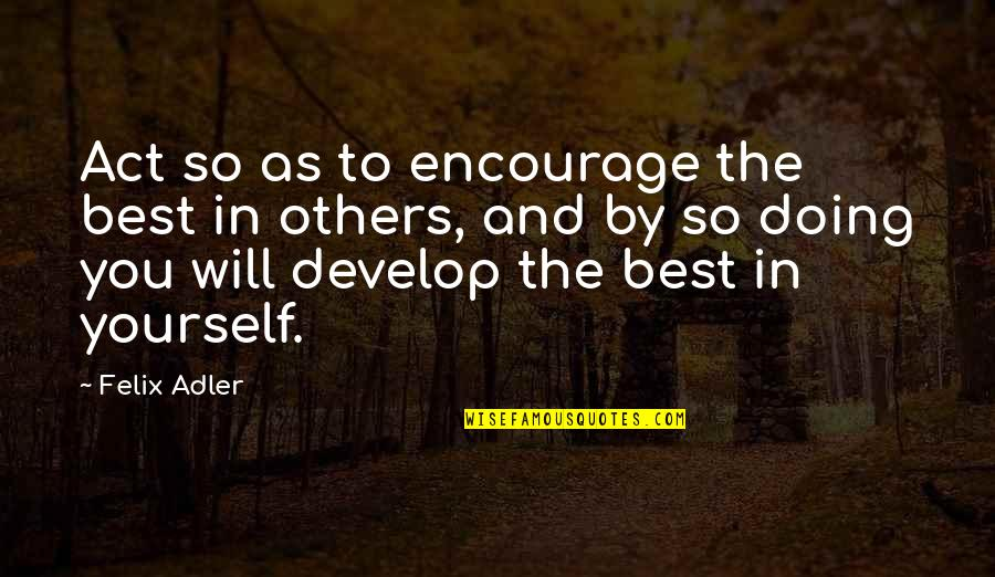 You Doing You Quotes By Felix Adler: Act so as to encourage the best in