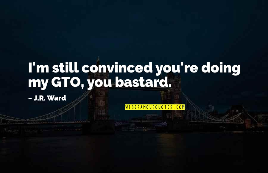 You Doing You Quotes By J.R. Ward: I'm still convinced you're doing my GTO, you