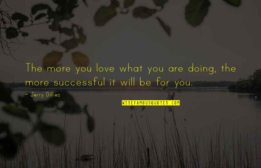 You Doing You Quotes By Jerry Gillies: The more you love what you are doing,