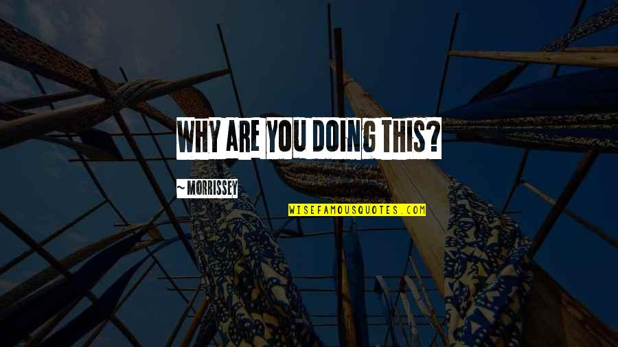 You Doing You Quotes By Morrissey: Why are you doing this?