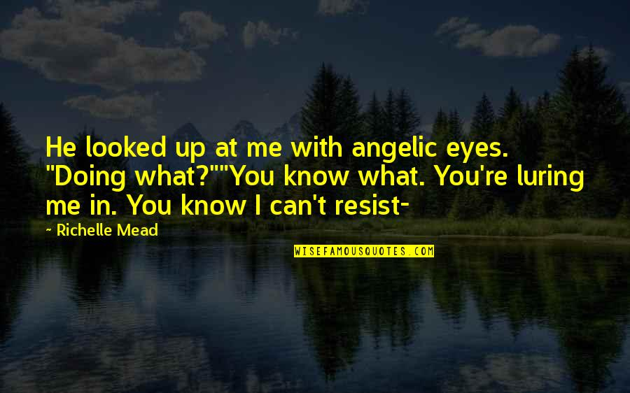 You Doing You Quotes By Richelle Mead: He looked up at me with angelic eyes.