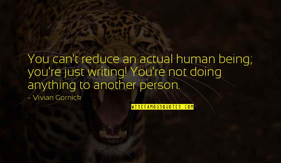 You Doing You Quotes By Vivian Gornick: You can't reduce an actual human being; you're