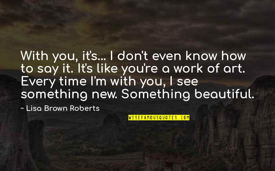 You Don't Know How Beautiful You Are Quotes By Lisa Brown Roberts: With you, it's... I don't even know how