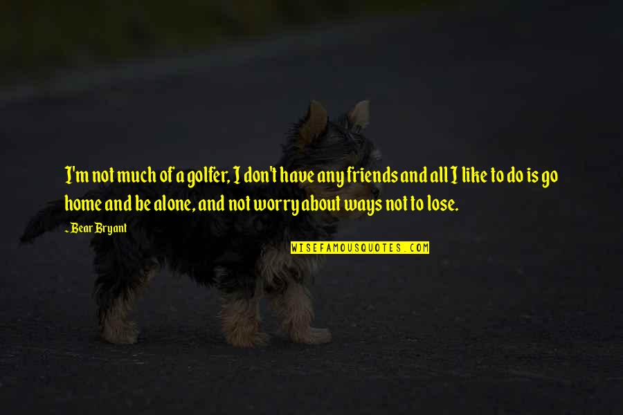 You Don't Lose Friends Quotes By Bear Bryant: I'm not much of a golfer, I don't