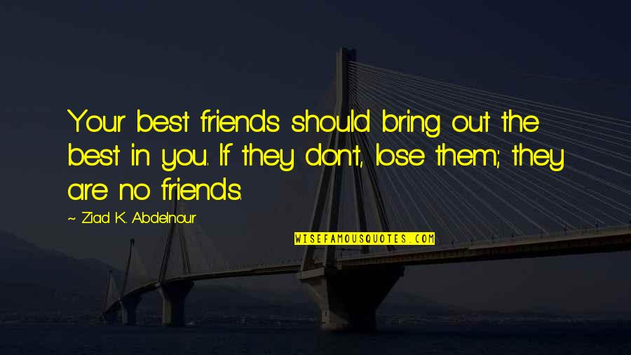 You Don't Lose Friends Quotes By Ziad K. Abdelnour: Your best friends should bring out the best