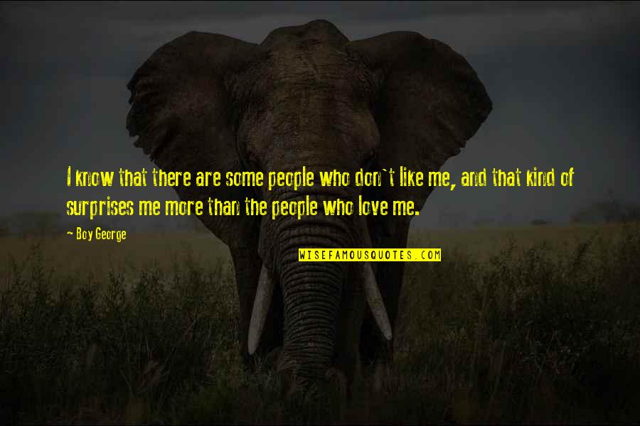 You Don't Love Me More Quotes By Boy George: I know that there are some people who