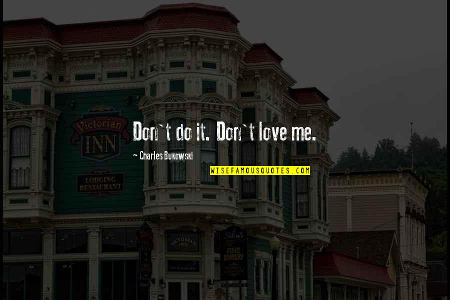 You Don't Love Me More Quotes By Charles Bukowski: Don't do it. Don't love me.