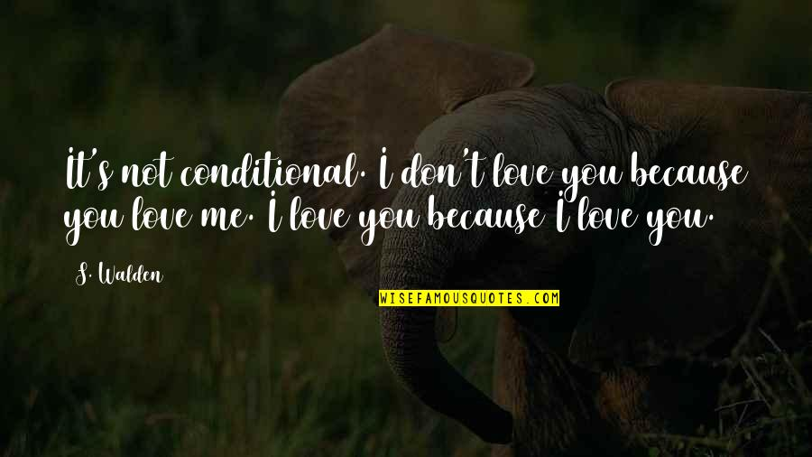You Don't Love Me More Quotes By S. Walden: It's not conditional. I don't love you because