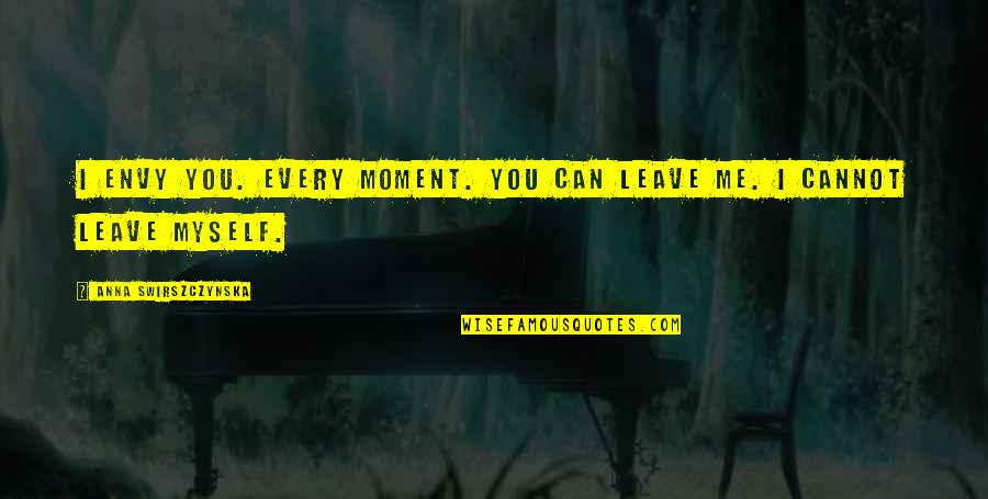 You Envy Me Quotes By Anna Swirszczynska: I envy you. Every moment. You can leave