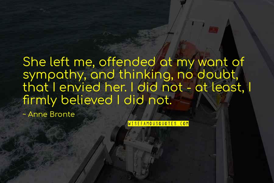 You Envy Me Quotes By Anne Bronte: She left me, offended at my want of