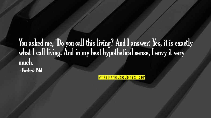 You Envy Me Quotes By Frederik Pohl: You asked me, 'Do you call this living?