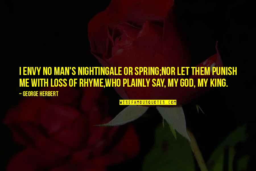 You Envy Me Quotes By George Herbert: I envy no man's nightingale or spring;Nor let