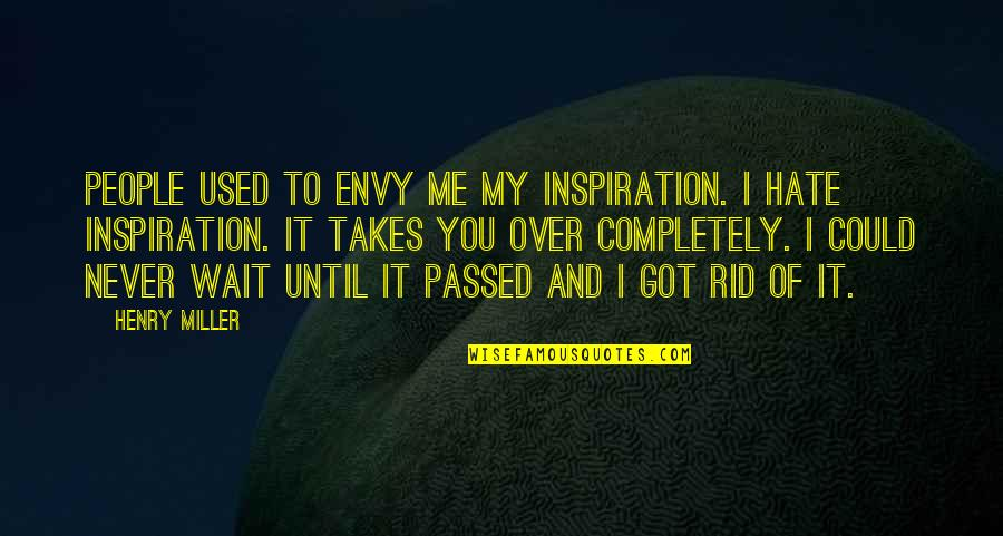 You Envy Me Quotes By Henry Miller: People used to envy me my inspiration. I