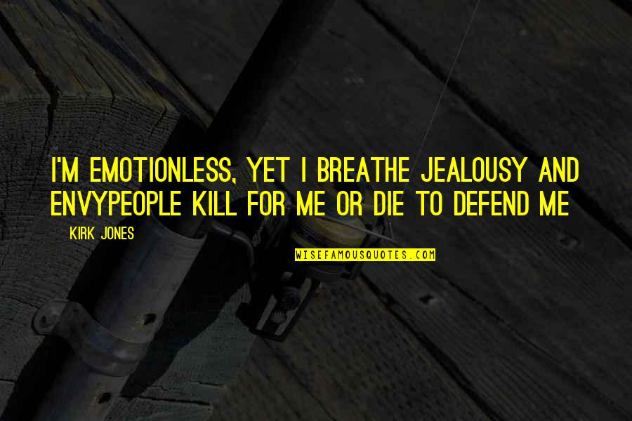 You Envy Me Quotes By Kirk Jones: I'm emotionless, yet I breathe jealousy and envyPeople