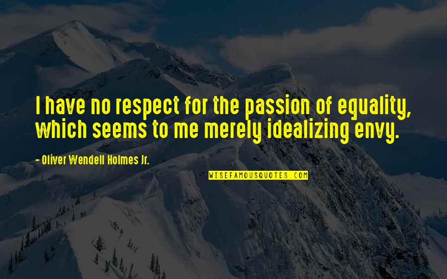 You Envy Me Quotes By Oliver Wendell Holmes Jr.: I have no respect for the passion of