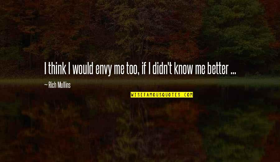 You Envy Me Quotes By Rich Mullins: I think I would envy me too, if
