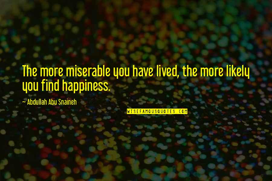 You Find Happiness Quotes By Abdullah Abu Snaineh: The more miserable you have lived, the more