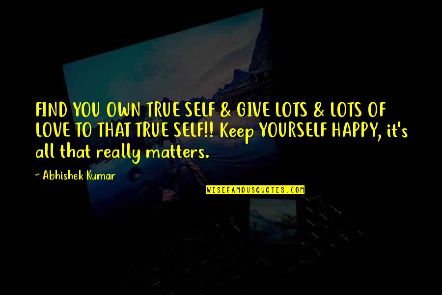 You Find Happiness Quotes By Abhishek Kumar: FIND YOU OWN TRUE SELF & GIVE LOTS