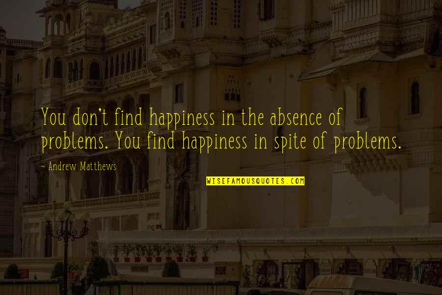 You Find Happiness Quotes By Andrew Matthews: You don't find happiness in the absence of