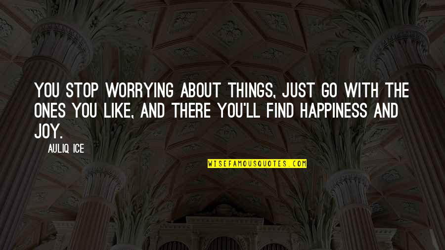 You Find Happiness Quotes By Auliq Ice: You stop worrying about things, just go with