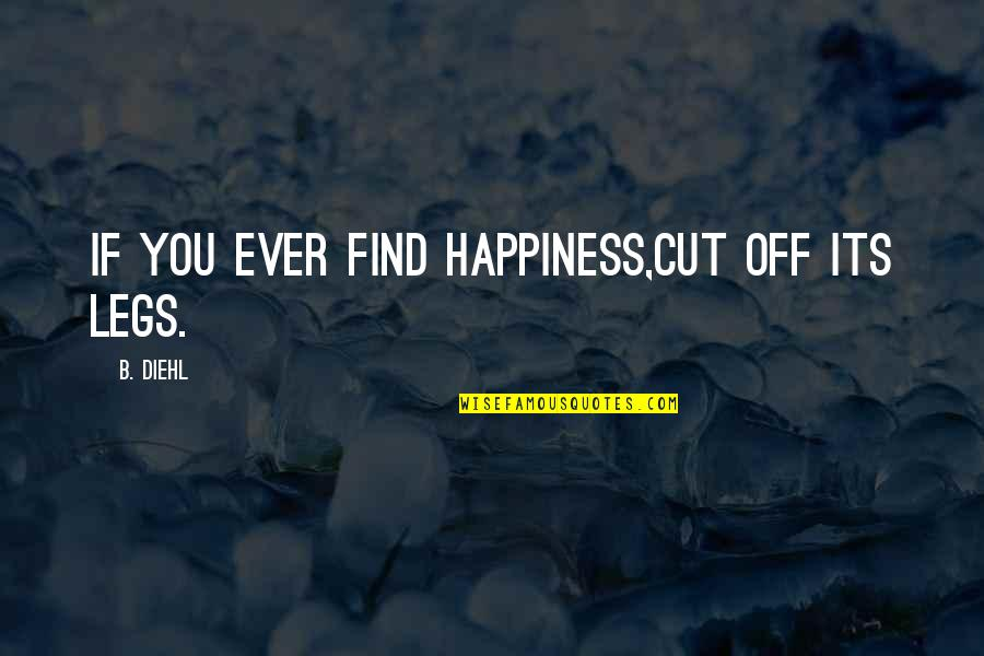 You Find Happiness Quotes By B. Diehl: If you ever find happiness,cut off its legs.