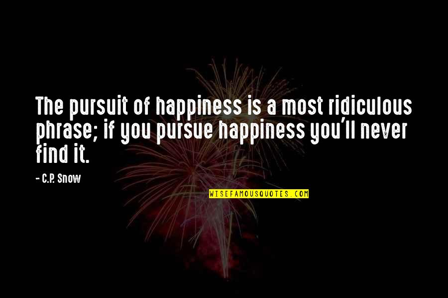 You Find Happiness Quotes By C.P. Snow: The pursuit of happiness is a most ridiculous