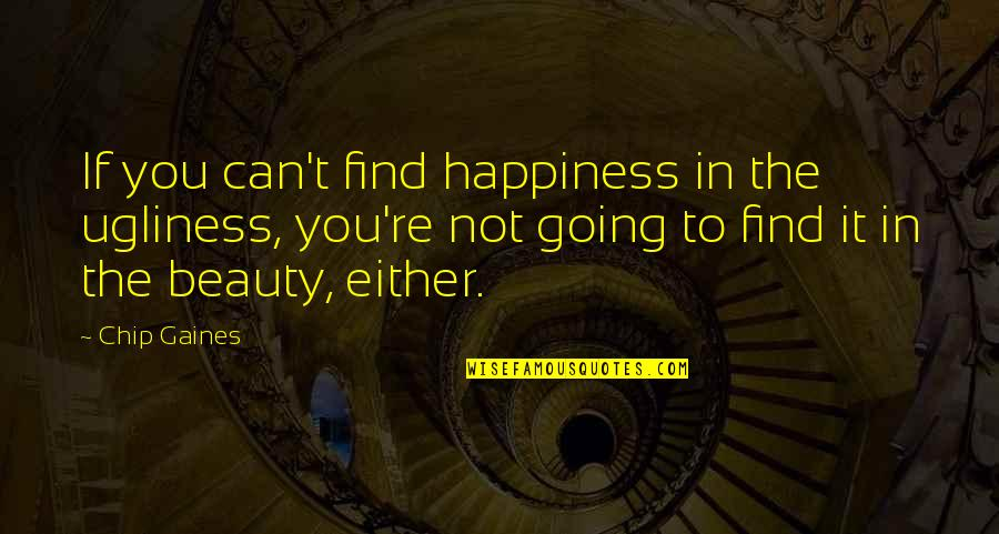 You Find Happiness Quotes By Chip Gaines: If you can't find happiness in the ugliness,