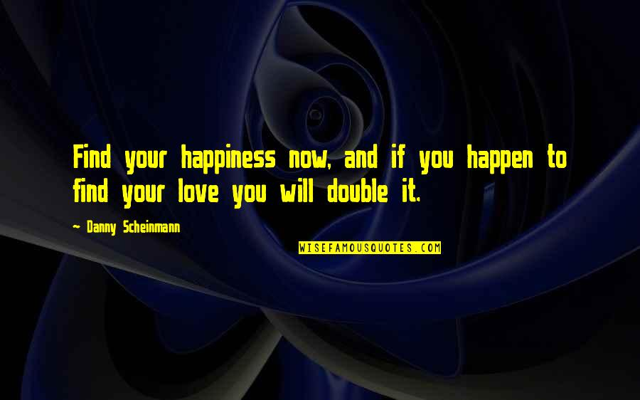 You Find Happiness Quotes By Danny Scheinmann: Find your happiness now, and if you happen