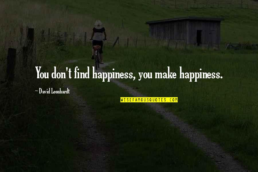 You Find Happiness Quotes By David Leonhardt: You don't find happiness, you make happiness.