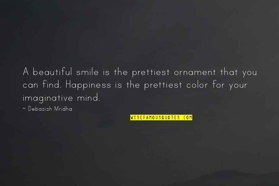 You Find Happiness Quotes By Debasish Mridha: A beautiful smile is the prettiest ornament that