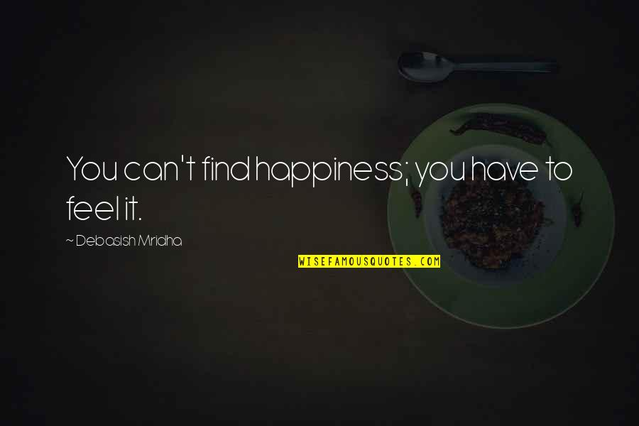 You Find Happiness Quotes By Debasish Mridha: You can't find happiness; you have to feel