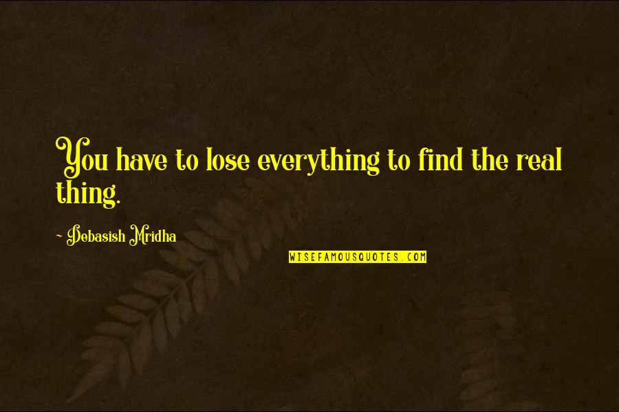 You Find Happiness Quotes By Debasish Mridha: You have to lose everything to find the