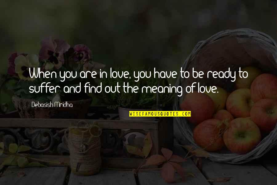 You Find Happiness Quotes By Debasish Mridha: When you are in love, you have to