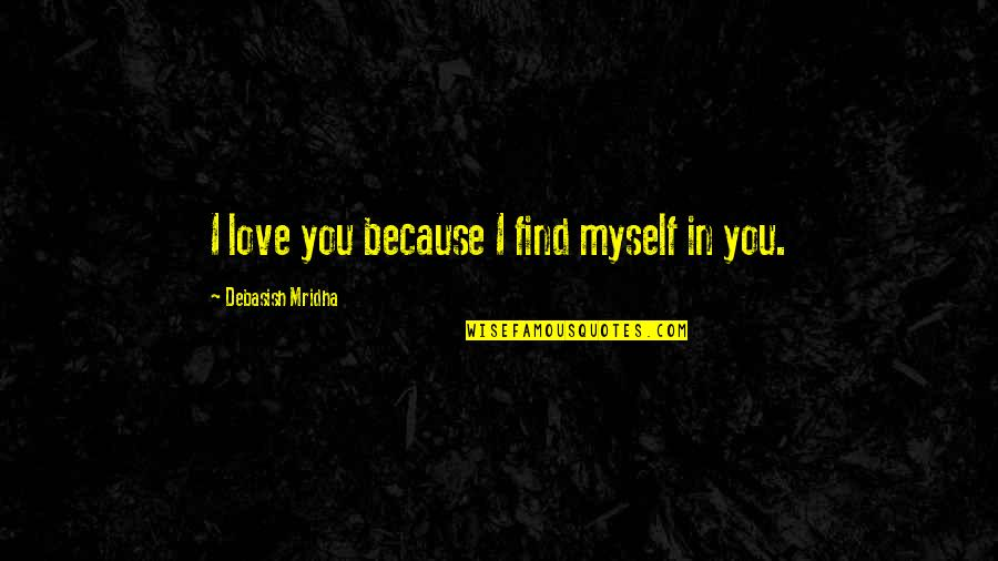 You Find Happiness Quotes By Debasish Mridha: I love you because I find myself in