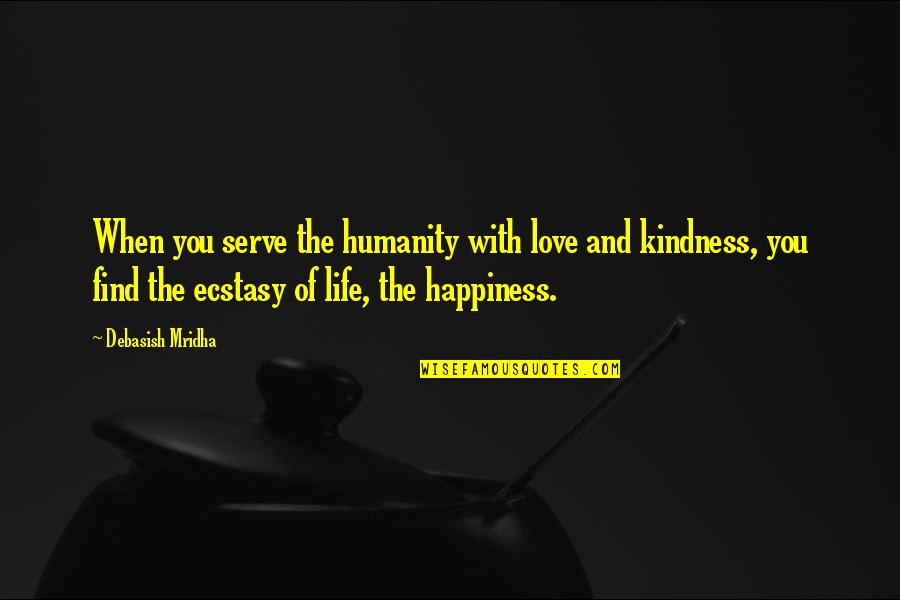 You Find Happiness Quotes By Debasish Mridha: When you serve the humanity with love and