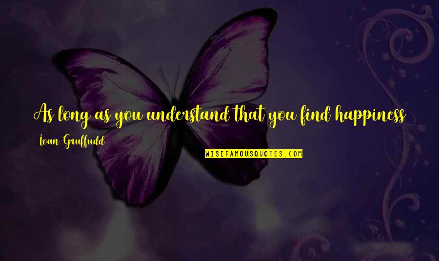 You Find Happiness Quotes By Ioan Gruffudd: As long as you understand that you find