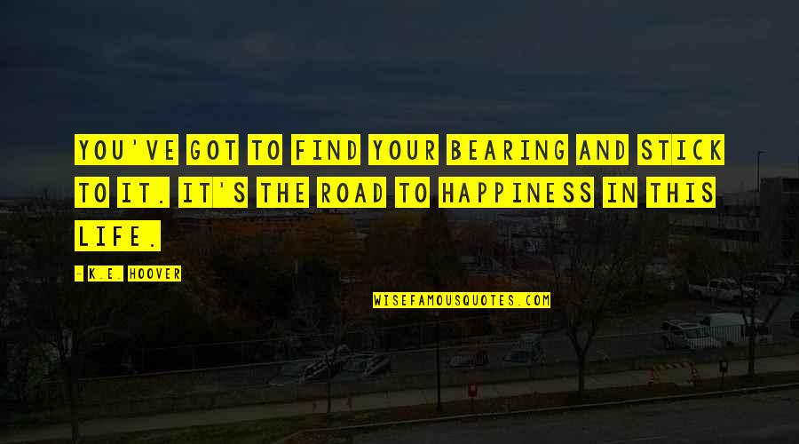 You Find Happiness Quotes By K.E. Hoover: You've got to find your bearing and stick