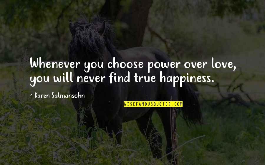 You Find Happiness Quotes By Karen Salmansohn: Whenever you choose power over love, you will
