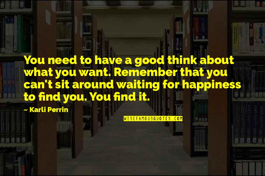 You Find Happiness Quotes By Karli Perrin: You need to have a good think about